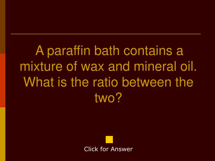 A paraffin bath contains a mixture of wax and mineral oil.  What is the ratio between the two?