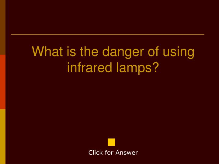 What is the danger of using infrared lamps?