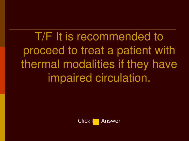 T/F It is recommended to proceed to treat a patient with thermal modalities if they have impaired circulation.