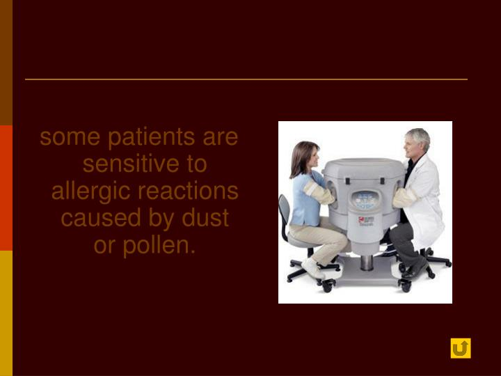 some patients are sensitive to allergic reactions caused by dust or pollen.