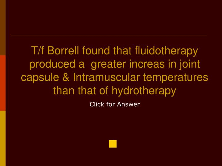 T/f Borrell found that fluidotherapy produced a  greater increas in joint capsule & Intramuscular temperatures than that of hydrotherapy
