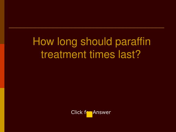 How long should paraffin treatment times last?