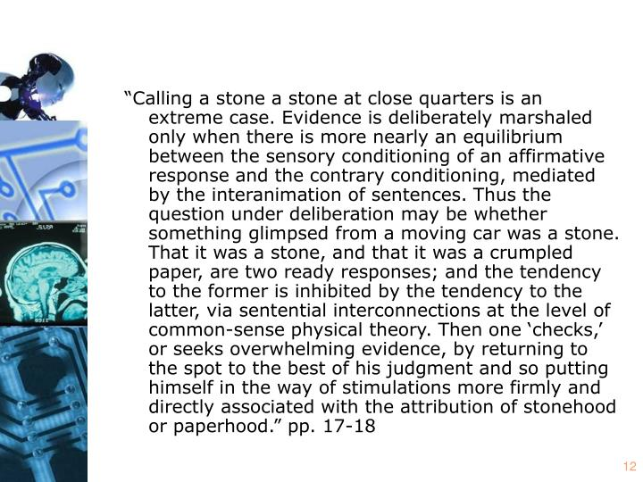 """""""Calling a stone a stone at close quarters is an extreme case. Evidence is deliberately marshaled only when there is more nearly an equilibrium between the sensory conditioning of an affirmative response and the contrary conditioning, mediated by the interanimation of sentences. Thus the question under deliberation may be whether something glimpsed from a moving car was a stone. That it was a stone, and that it was a crumpled paper, are two ready responses; and the tendency to the former is inhibited by the tendency to the latter, via sentential interconnections at the level of common-sense physical theory. Then one 'checks,' or seeks overwhelming evidence, by returning to the spot to the best of his judgment and so putting himself in the way of stimulations more firmly and directly associated with the attribution of stonehood or paperhood."""" pp. 17-18"""