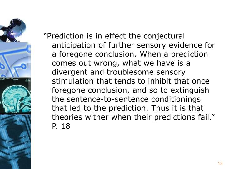 """""""Prediction is in effect the conjectural anticipation of further sensory evidence for a foregone conclusion. When a prediction comes out wrong, what we have is a divergent and troublesome sensory stimulation that tends to inhibit that once foregone conclusion, and so to extinguish the sentence-to-sentence conditionings that led to the prediction. Thus it is that theories wither when their predictions fail."""" P. 18"""