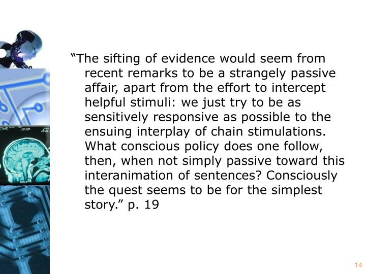 """""""The sifting of evidence would seem from recent remarks to be a strangely passive affair, apart from the effort to intercept helpful stimuli: we just try to be as sensitively responsive as possible to the ensuing interplay of chain stimulations. What conscious policy does one follow, then, when not simply passive toward this interanimation of sentences? Consciously the quest seems to be for the simplest story."""" p. 19"""