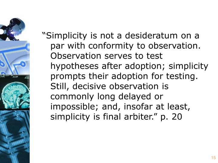 """""""Simplicity is not a desideratum on a par with conformity to observation. Observation serves to test hypotheses after adoption; simplicity prompts their adoption for testing. Still, decisive observation is commonly long delayed or impossible; and, insofar at least, simplicity is final arbiter."""" p. 20"""