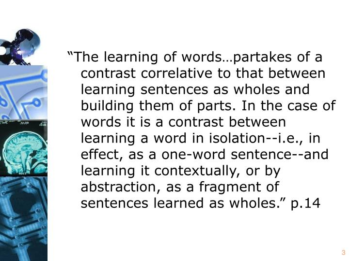 """""""The learning of words…partakes of a contrast correlative to that between learning sentences as wholes and building them of parts. In the case of words it is a contrast between learning a word in isolation--i.e., in effect, as a one-word sentence--and learning it contextually, or by abstraction, as a fragment of sentences learned as wholes."""" p.14"""