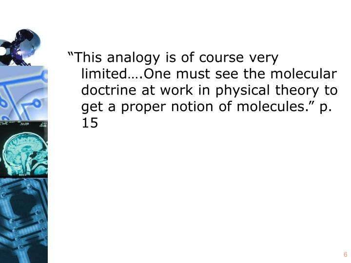 """""""This analogy is of course very limited….One must see the molecular doctrine at work in physical theory to get a proper notion of molecules."""" p. 15"""