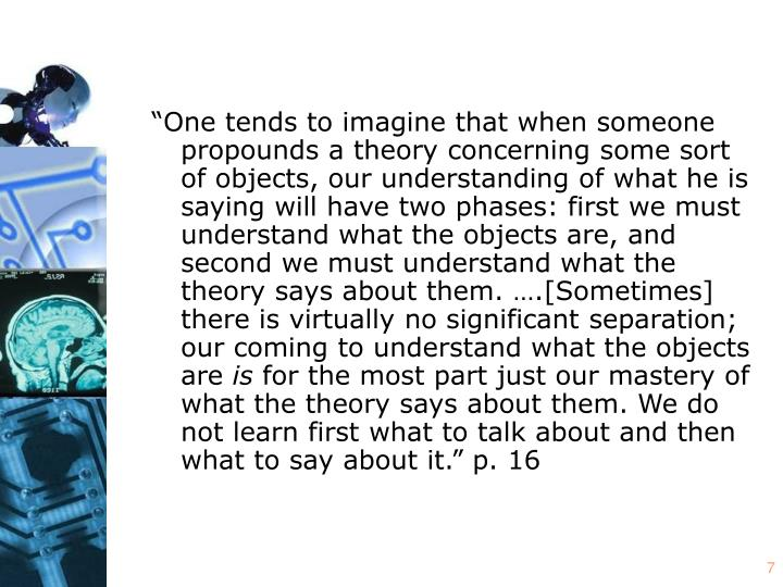 """""""One tends to imagine that when someone propounds a theory concerning some sort of objects, our understanding of what he is saying will have two phases: first we must understand what the objects are, and second we must understand what the theory says about them. ….[Sometimes] there is virtually no significant separation; our coming to understand what the objects are"""