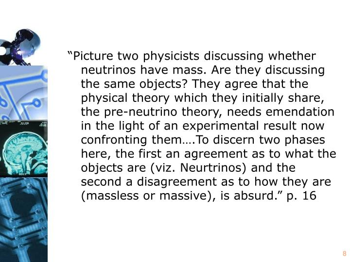 """""""Picture two physicists discussing whether neutrinos have mass. Are they discussing the same objects? They agree that the physical theory which they initially share, the pre-neutrino theory, needs emendation in the light of an experimental result now confronting them….To discern two phases here, the first an agreement as to what the objects are (viz. Neurtrinos) and the second a disagreement as to how they are (massless or massive), is absurd."""" p. 16"""