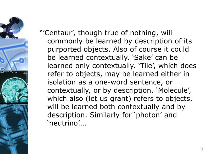 """""""'Centaur', though true of nothing, will commonly be learned by description of its purported objects. Also of course it could be learned contextually. 'Sake' can be learned only contextually. 'Tile', which does refer to objects, may be learned either in isolation as a one-word sentence, or contextually, or by description. 'Molecule', which also (let us grant) refers to objects, will be learned both contextually and by description. Similarly for 'photon' and 'neutrino'…."""