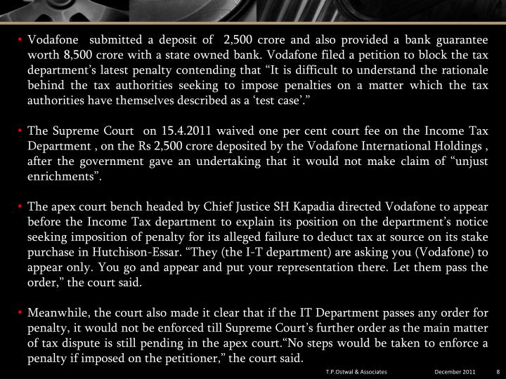 """Vodafone submitted a deposit of  2,500 crore and also provided a bank guarantee worth 8,500 crore with a state owned bank. Vodafonefiled a petition to blockthe tax department's latest penalty contending that """"It is difficult to understand the rationale behind the tax authorities seeking to impose penalties on a matter which the tax authorities have themselves described as a 'test case'."""""""