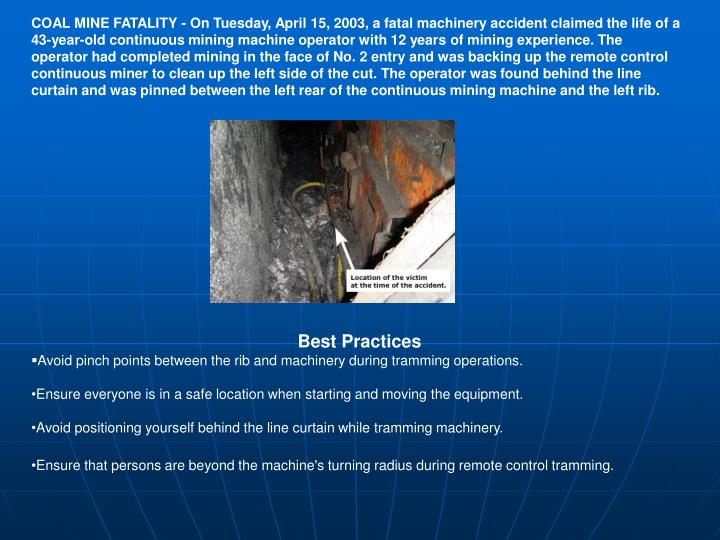 COAL MINE FATALITY - On Tuesday, April 15, 2003, a fatal machinery accident claimed the life of a 43-year-old continuous mining machine operator with 12 years of mining experience. The operator had completed mining in the face of No. 2 entry and was backing up the remote control continuous miner to clean up the left side of the cut. The operator was found behind the line curtain and was pinned between the left rear of the continuous mining machine and the left rib.