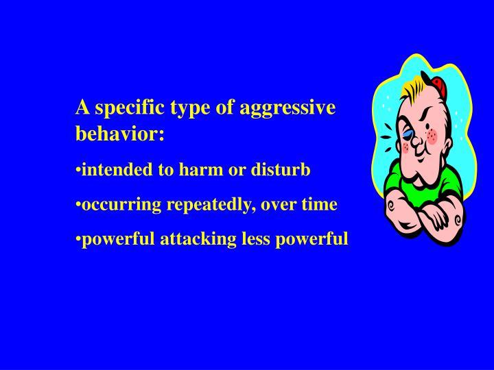 A specific type of aggressive behavior:
