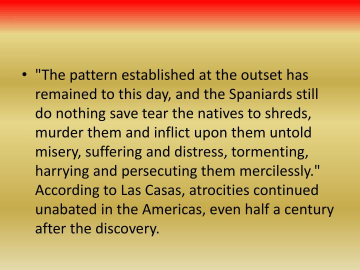 """The pattern established at the outset has remained to this day, and the Spaniards still do nothing save tear the natives to shreds, murder them and inflict upon them untold misery, suffering and distress, tormenting, harrying and persecuting them mercilessly."" According to Las Casas, atrocities continued unabated in the Americas, even half a century after the discovery."