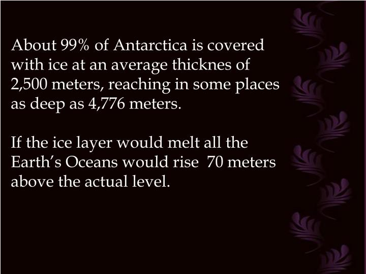 About 99% of Antarctica is covered with ice at an average thicknes of 2,500 meters, reaching in some places     as deep as 4,776 meters.