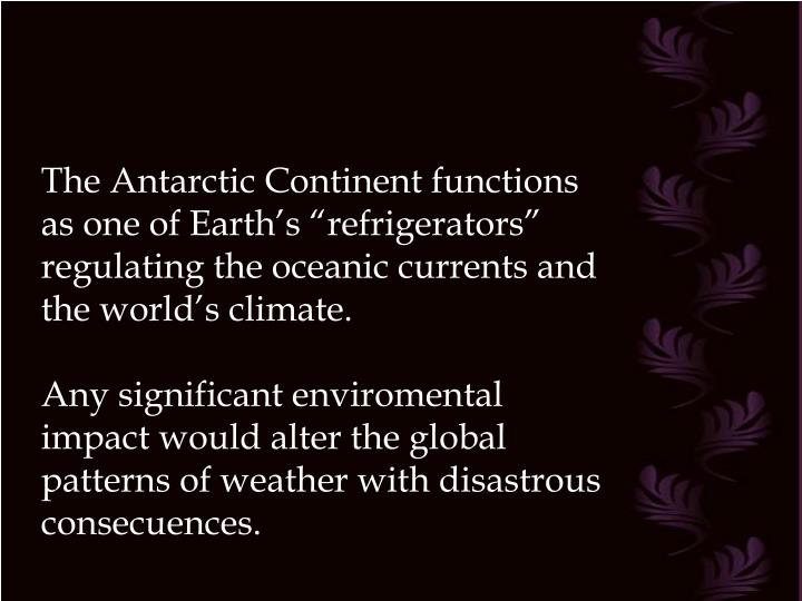"The Antarctic Continent functions as one of Earth's ""refrigerators"" regulating the oceanic currents and the world's climate."