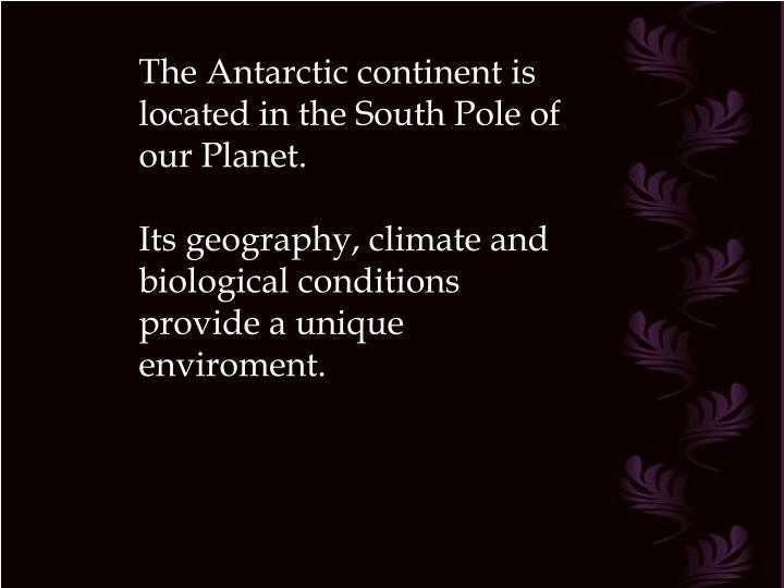 The Antarctic continent is located in the South Pole of our Planet.