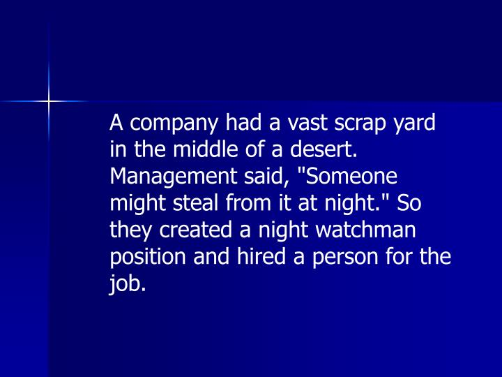 "A company had a vast scrap yard in the middle of a desert. Management said, ""Someone might steal from it at night."" So they created a night watchman position and hired a person for the job."
