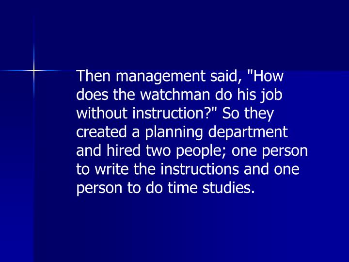 "Then management said, ""How does the watchman do his job without instruction?"" So they created a planning department and hired two people; one person to write the instructions and one person to do time studies."