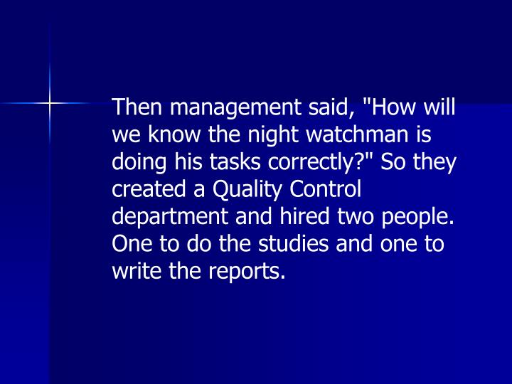 "Then management said, ""How will we know the night watchman is doing his tasks correctly?"" So they created a Quality Control department and hired two people. One to do the studies and one to write the reports."