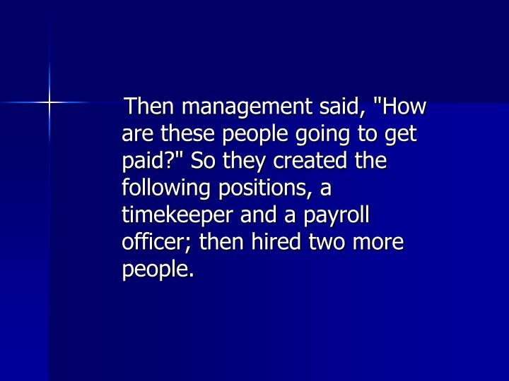 "Then management said, ""How are these people going to get paid?"" So they created the following positions, a timekeeper and a payroll officer; then hired two more people."