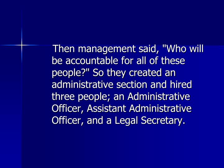 "Then management said, ""Who will be accountable for all of these people?"" So they created an administrative section and hired three people; an Administrative Officer, Assistant Administrative Officer, and a Legal Secretary."