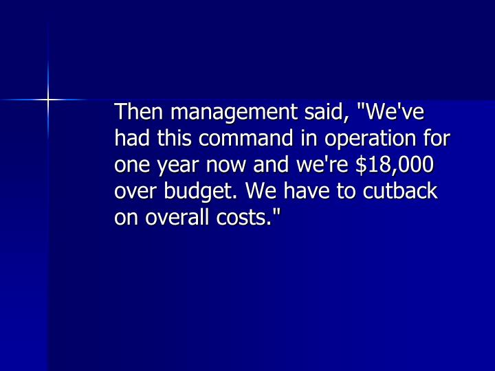 "Then management said, ""We've had this command in operation for one year now and we're $18,000 over budget. We have to cutback on overall costs."""