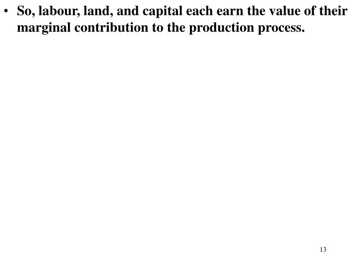So, labour, land, and capital each earn the value of their marginal contribution to the production process.