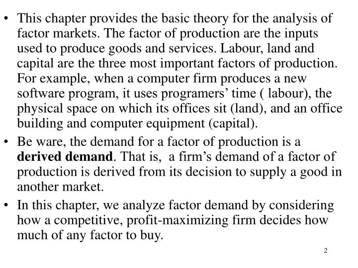 This chapter provides the basic theory for the analysis of factor markets. The factor of production are the inputs used to produce goods and services. Labour, land and capital are the three most important factors of production. For example, when a computer firm produces a new software program, it uses programers' time ( labour), the physical space on which its offices sit (land), and an office building and computer equipment (capital).