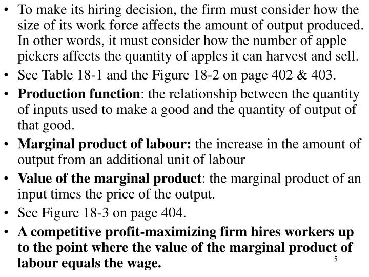 To make its hiring decision, the firm must consider how the size of its work force affects the amount of output produced. In other words, it must consider how the number of apple pickers affects the quantity of apples it can harvest and sell.