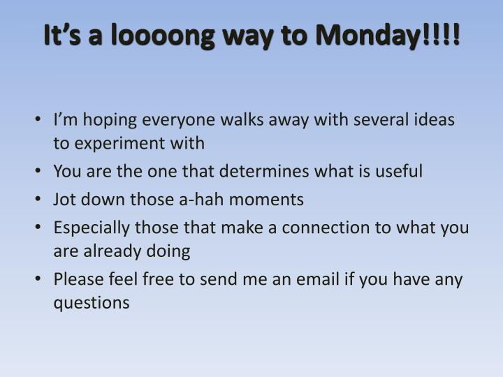 It's a loooong way to Monday!!!!