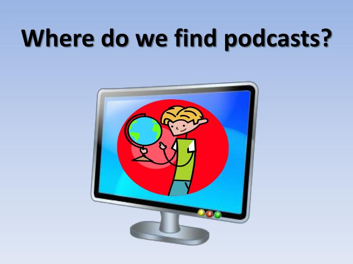 Where do we find podcasts?