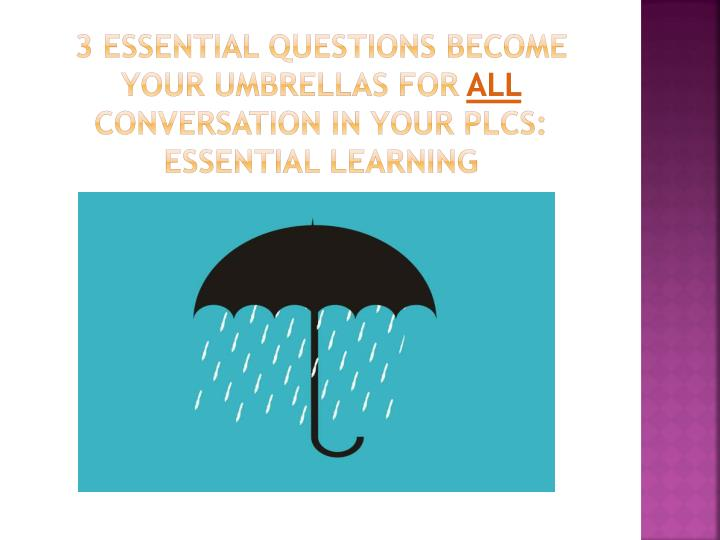 3 Essential questions become your umbrellas for