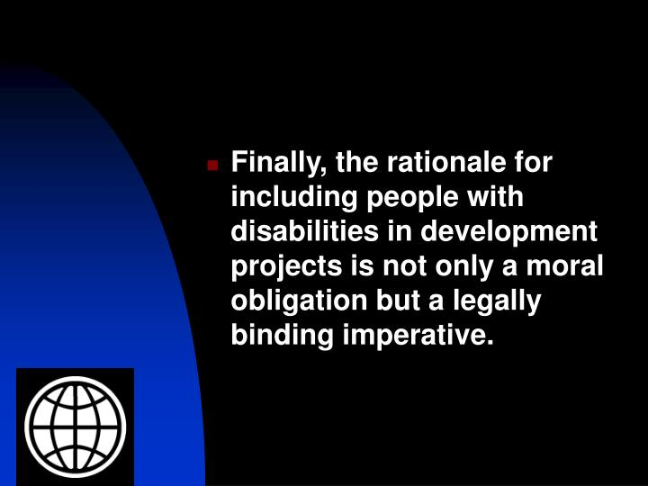 Finally, the rationale for including people with disabilities in development projects is not only a moral obligation but a legally binding imperative.