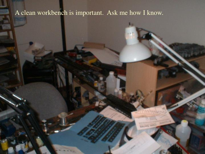A clean workbench is important.  Ask me how I know.