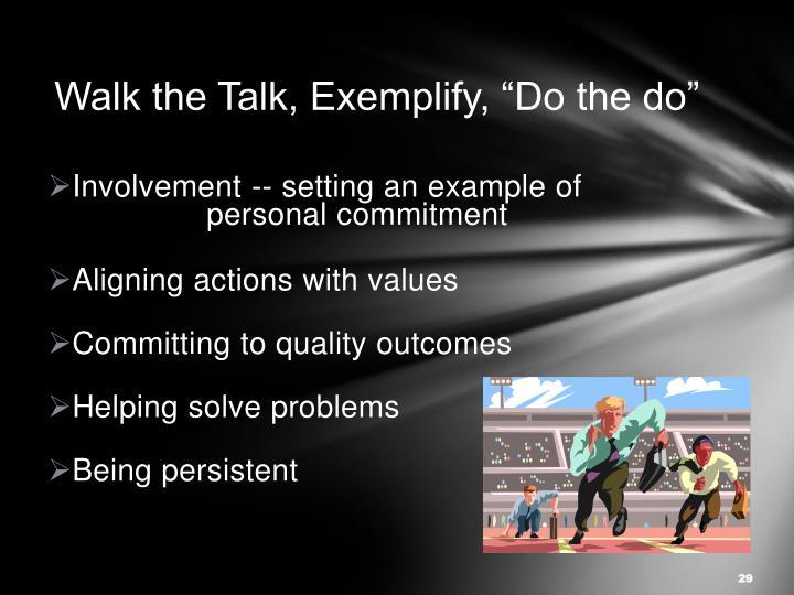 "Walk the Talk, Exemplify, ""Do the do"""