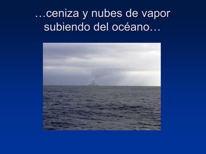 …ceniza y nubes de vapor subiendo del océano…