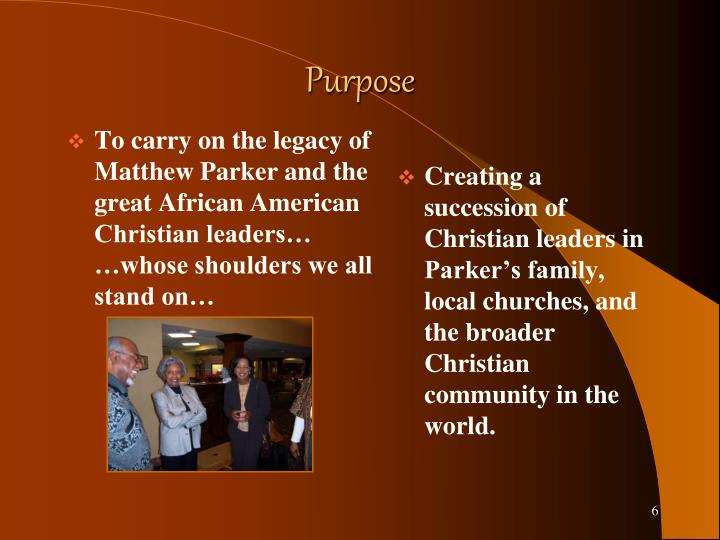 To carry on the legacy of Matthew Parker and the great African American Christian leaders…            …whose shoulders we all stand on…