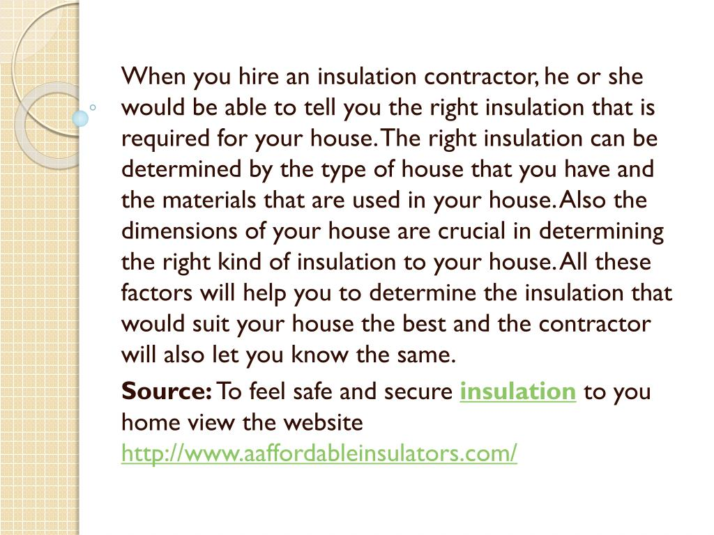 When you hire an insulation contractor, he or she would be able to tell you the right insulation that is required for your house. The right insulation can be determined by the type of house that you have and the materials that are used in your house. Also the dimensions of your house are crucial in determining the right kind of insulation to your house. All these factors will help you to determine the insulation that would suit your house the best and the contractor will also let you know the same.