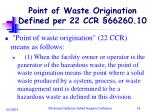 point of waste origination defined per 22 ccr 66260 10
