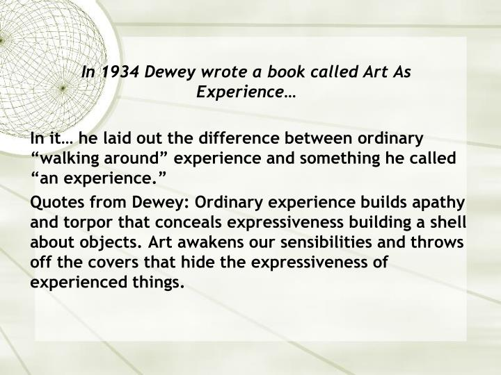 In 1934 Dewey wrote a book called Art As Experience…