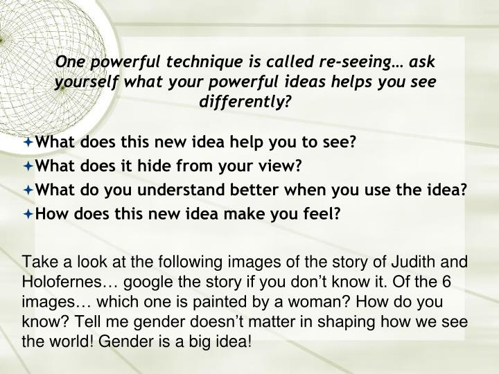 One powerful technique is called re-seeing… ask yourself what your powerful ideas helps you see differently?