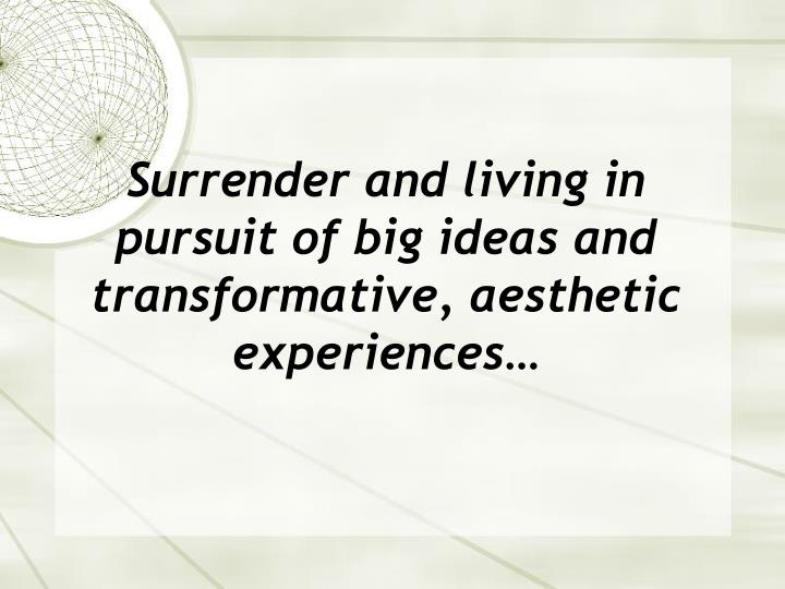 Surrender and living in pursuit of big ideas and transformative, aesthetic experiences…