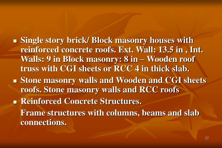 Single story brick/ Block masonry houses with reinforced concrete roofs. Ext. Wall: 13.5 in , Int. Walls: 9 in Block masonry: 8 in – Wooden roof truss with CGI sheets or RCC 4 in thick slab.