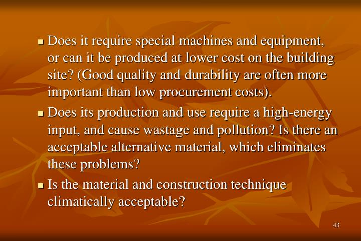 Does it require special machines and equipment, or can it be produced at lower cost on the building site? (Good quality and durability are often more important than low procurement costs).