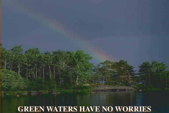 GREEN WATERS HAVE NO WORRIES