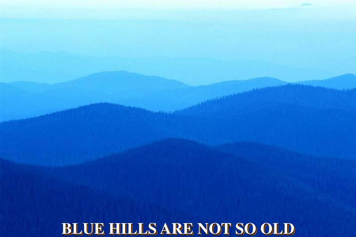 BLUE HILLS ARE NOT SO OLD