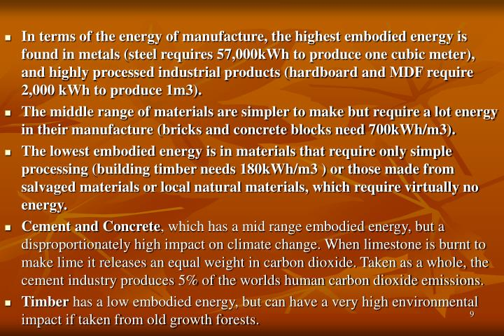In terms of the energy of manufacture, the highest embodied energy is found in metals (steel requires 57,000kWh to produce one cubic meter), and highly processed industrial products (hardboard and MDF require 2,000 kWh to produce 1m3).