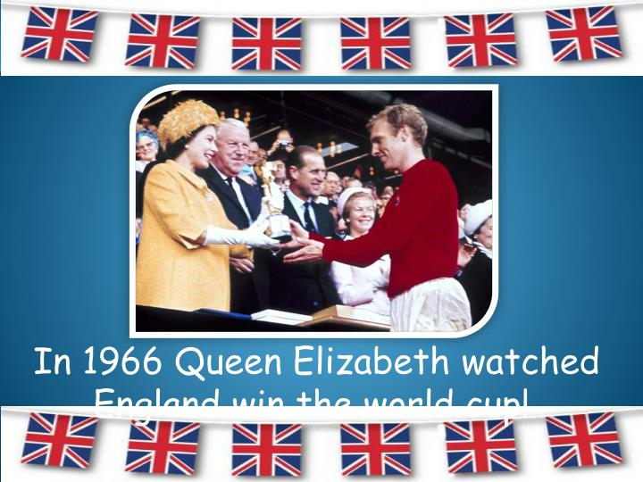 In 1966 Queen Elizabeth watched England win the world cup!
